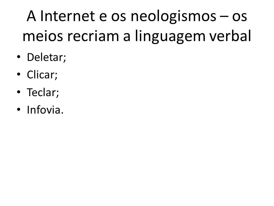 A Internet e os neologismos – os meios recriam a linguagem verbal Deletar; Clicar; Teclar; Infovia.