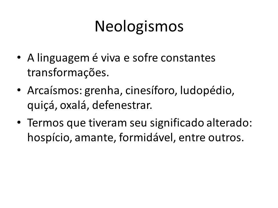 Neologismos A linguagem é viva e sofre constantes transformações. Arcaísmos: grenha, cinesíforo, ludopédio, quiçá, oxalá, defenestrar. Termos que tive