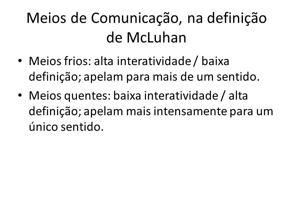Meios de Comunicação, na definição de McLuhan Meios frios: alta interatividade / baixa definição; apelam para mais de um sentido. Meios quentes: baixa