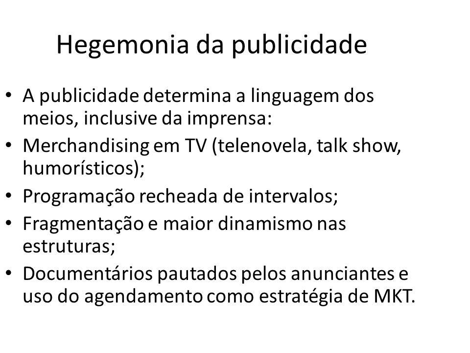 Hegemonia da publicidade A publicidade determina a linguagem dos meios, inclusive da imprensa: Merchandising em TV (telenovela, talk show, humorístico