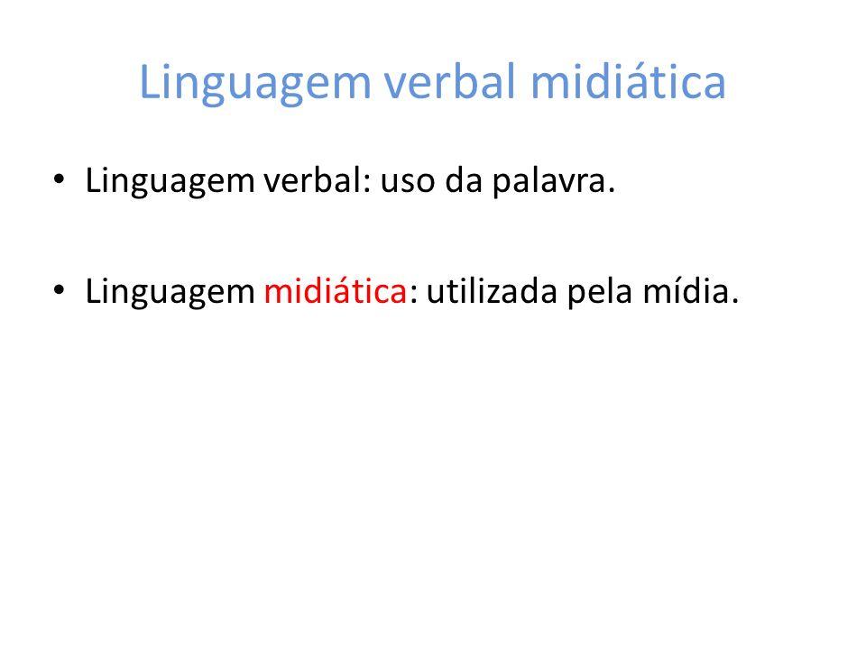 Linguagem verbal midiática Linguagem verbal: uso da palavra. Linguagem midiática: utilizada pela mídia.