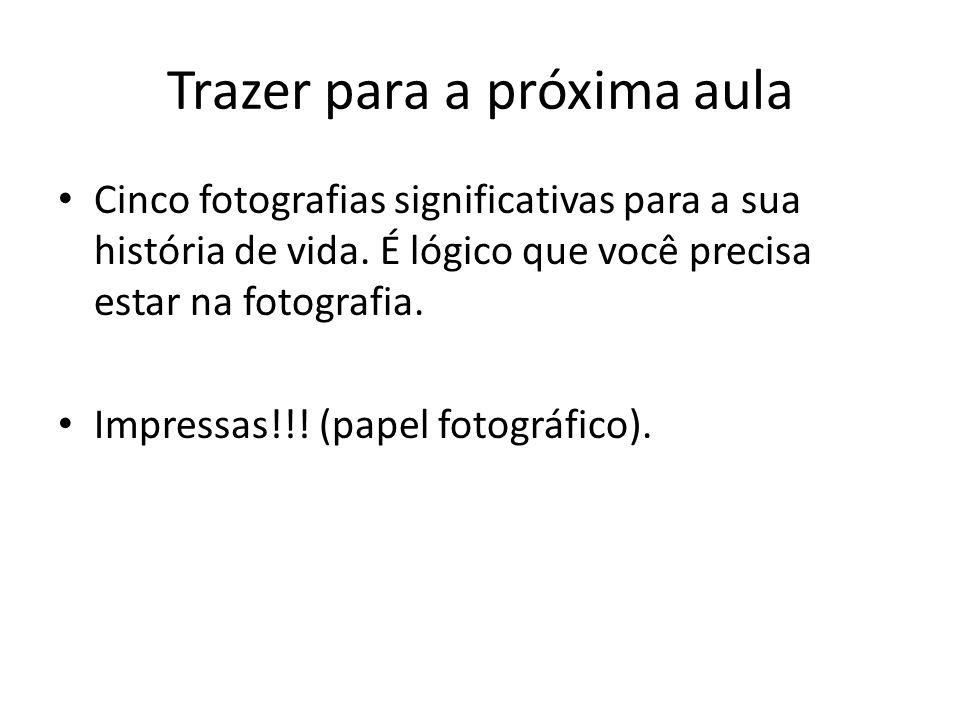 Trazer para a próxima aula Cinco fotografias significativas para a sua história de vida. É lógico que você precisa estar na fotografia. Impressas!!! (