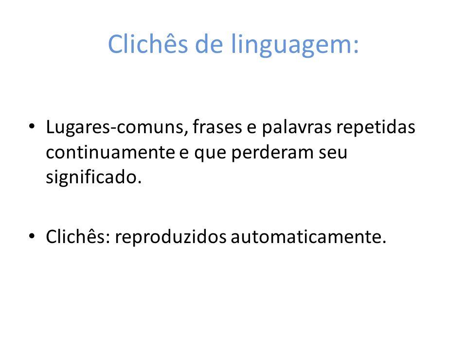 Clichês de linguagem: Lugares-comuns, frases e palavras repetidas continuamente e que perderam seu significado. Clichês: reproduzidos automaticamente.