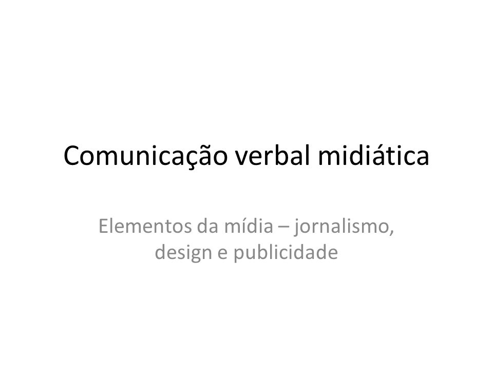 Comunicação verbal midiática Elementos da mídia – jornalismo, design e publicidade
