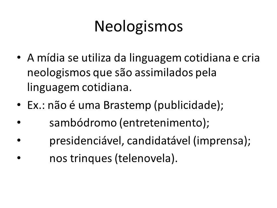Neologismos A mídia se utiliza da linguagem cotidiana e cria neologismos que são assimilados pela linguagem cotidiana. Ex.: não é uma Brastemp (public