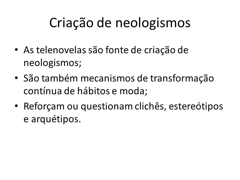 Criação de neologismos As telenovelas são fonte de criação de neologismos; São também mecanismos de transformação contínua de hábitos e moda; Reforçam