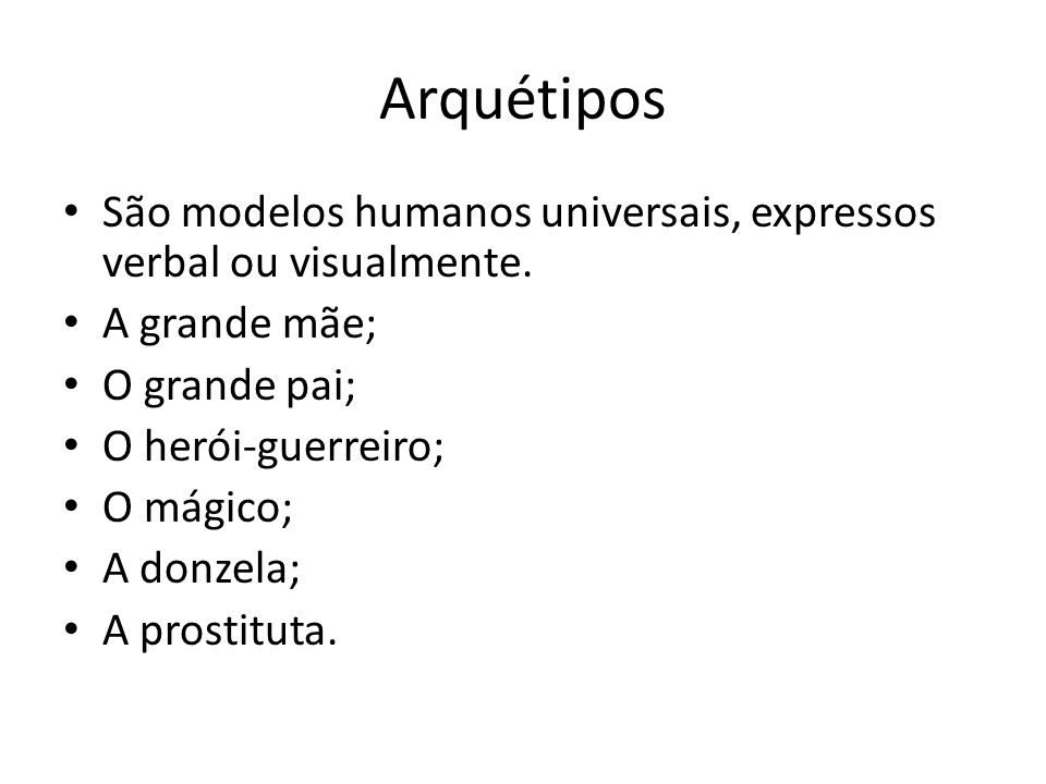Arquétipos São modelos humanos universais, expressos verbal ou visualmente. A grande mãe; O grande pai; O herói-guerreiro; O mágico; A donzela; A pros