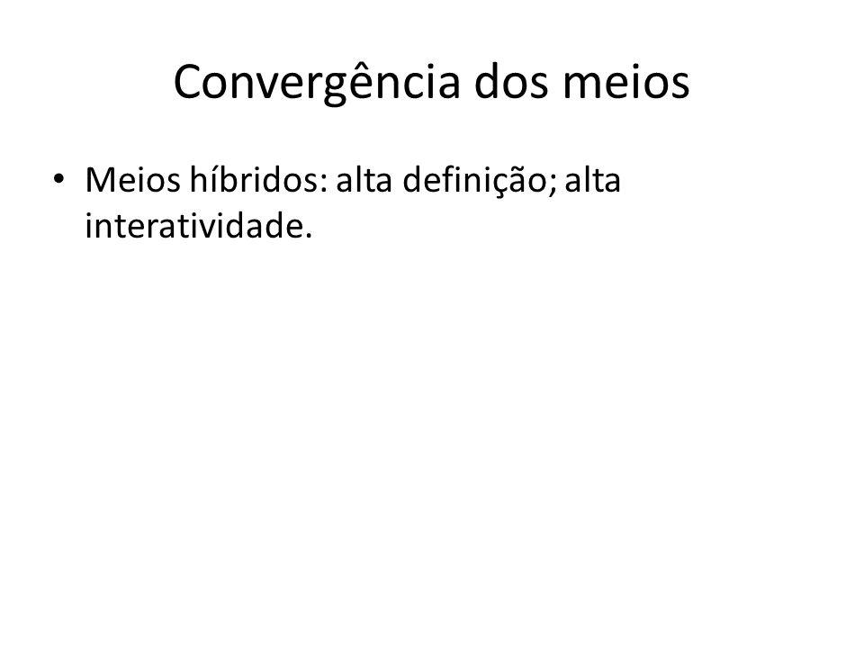 Convergência dos meios Meios híbridos: alta definição; alta interatividade.