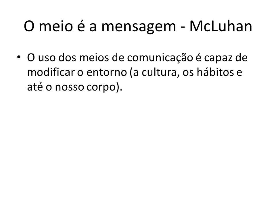 O meio é a mensagem - McLuhan O uso dos meios de comunicação é capaz de modificar o entorno (a cultura, os hábitos e até o nosso corpo).