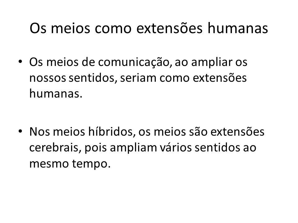 Os meios como extensões humanas Os meios de comunicação, ao ampliar os nossos sentidos, seriam como extensões humanas. Nos meios híbridos, os meios sã