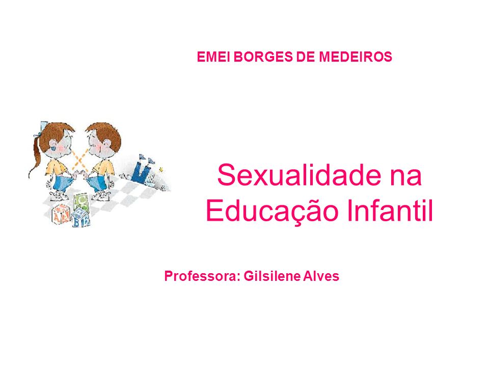 Sexualidade na Educação Infantil EMEI BORGES DE MEDEIROS Professora: Gilsilene Alves