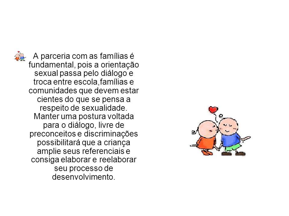 A parceria com as famílias é fundamental, pois a orientação sexual passa pelo diálogo e troca entre escola,famílias e comunidades que devem estar cien