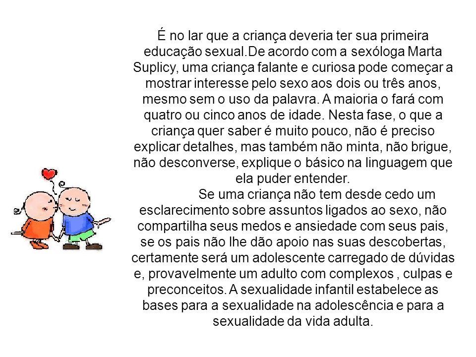 É no lar que a criança deveria ter sua primeira educação sexual.De acordo com a sexóloga Marta Suplicy, uma criança falante e curiosa pode começar a m