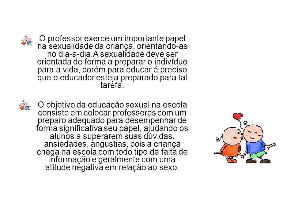 O professor exerce um importante papel na sexualidade da criança, orientando-as no dia-a-dia.A sexualidade deve ser orientada de forma a preparar o in
