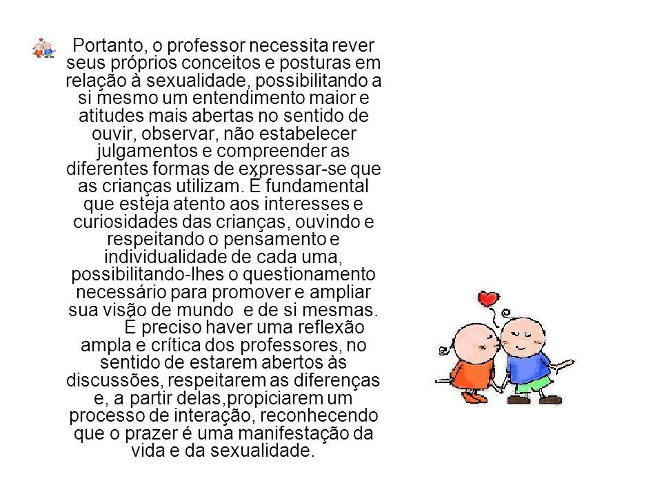 Portanto, o professor necessita rever seus próprios conceitos e posturas em relação à sexualidade, possibilitando a si mesmo um entendimento maior e a