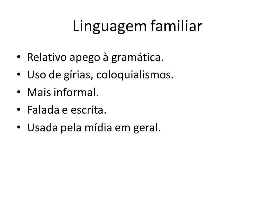 Linguagem familiar Relativo apego à gramática. Uso de gírias, coloquialismos. Mais informal. Falada e escrita. Usada pela mídia em geral.