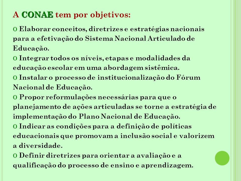 CONAE A CONAE tem por objetivos: o Elaborar conceitos, diretrizes e estratégias nacionais para a efetivação do Sistema Nacional Articulado de Educação