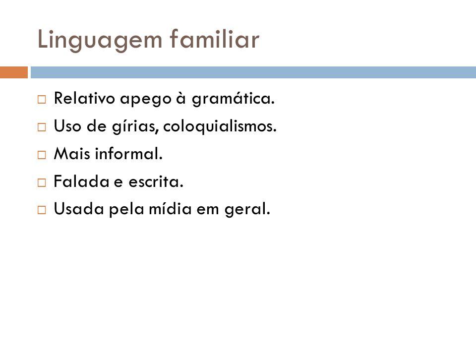 Linguagem familiar Relativo apego à gramática. Uso de gírias, coloquialismos.