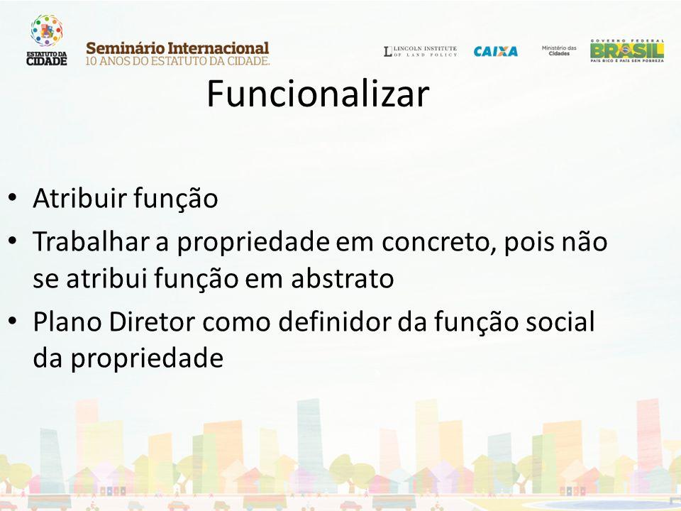 Funcionalizar Atribuir função Trabalhar a propriedade em concreto, pois não se atribui função em abstrato Plano Diretor como definidor da função socia