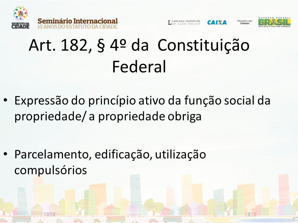 Art. 182, § 4º da Constituição Federal Expressão do princípio ativo da função social da propriedade/ a propriedade obriga Parcelamento, edificação, ut