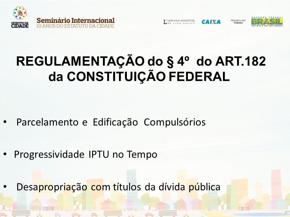 REGULAMENTAÇÃO do § 4º do ART.182 da CONSTITUIÇÃO FEDERAL Parcelamento e Edificação Compulsórios Progressividade IPTU no Tempo Desapropriação com títu