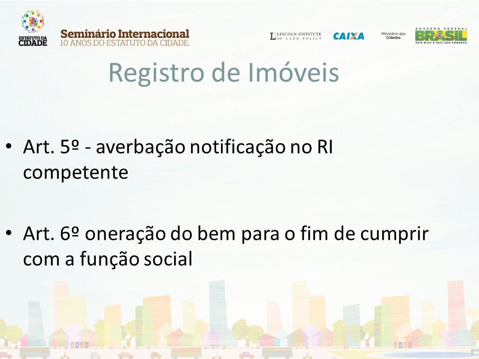 Registro de Imóveis Art. 5º - averbação notificação no RI competente Art. 6º oneração do bem para o fim de cumprir com a função social