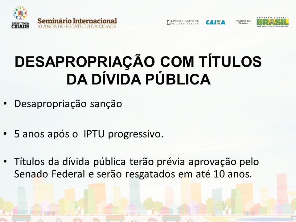 DESAPROPRIAÇÃO COM TÍTULOS DA DÍVIDA PÚBLICA Desapropriação sanção 5 anos após o IPTU progressivo. Títulos da dívida pública terão prévia aprovação pe