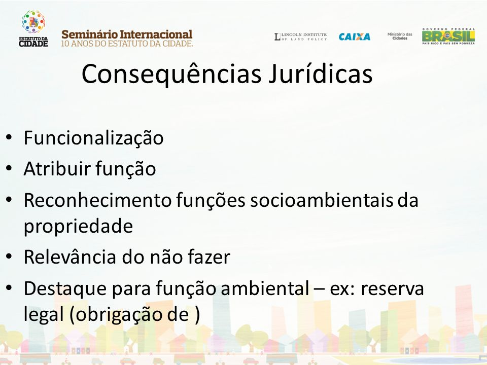 Consequências Jurídicas Funcionalização Atribuir função Reconhecimento funções socioambientais da propriedade Relevância do não fazer Destaque para fu