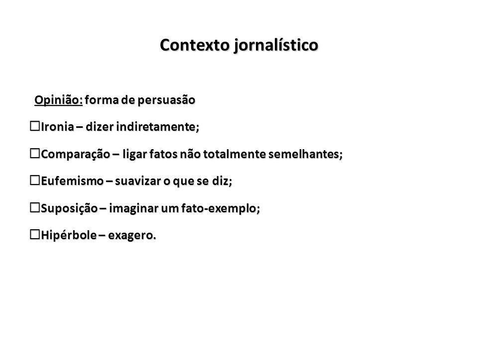 Contexto jornalístico Opinião: forma de persuasão Opinião: forma de persuasão Ironia – dizer indiretamente; Ironia – dizer indiretamente; Comparação –