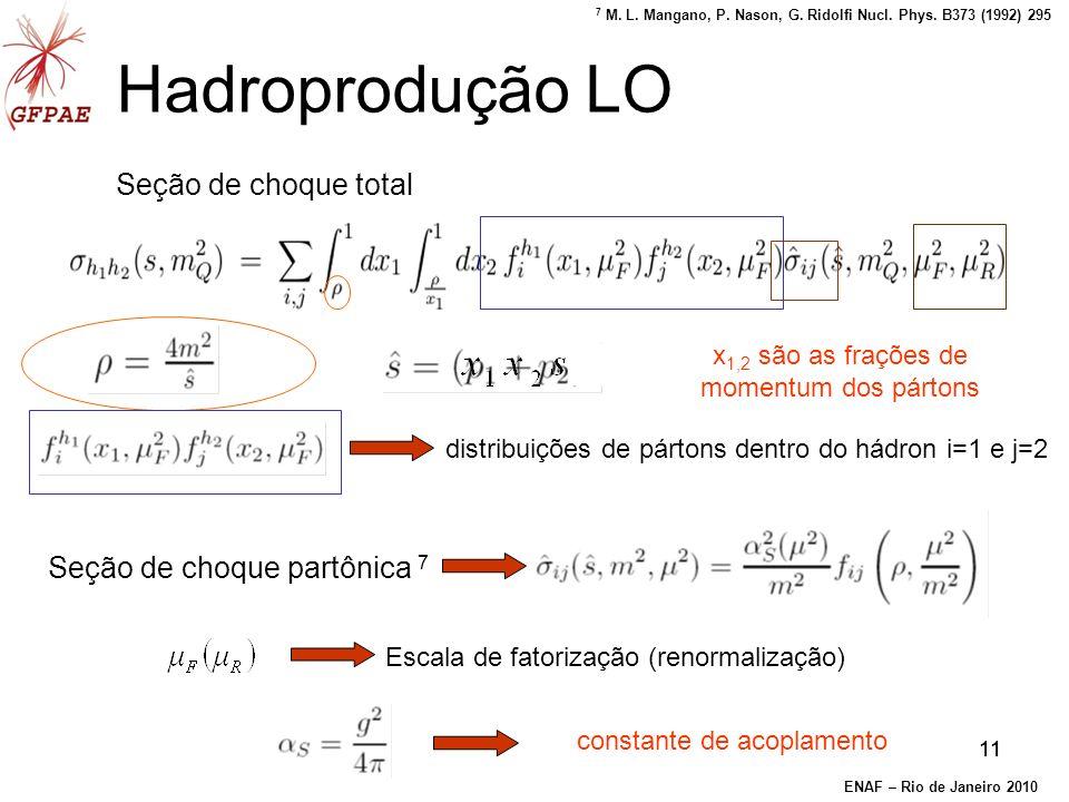 11 Hadroprodução LO Seção de choque total Seção de choque partônica 7 distribuições de pártons dentro do hádron i=1 e j=2 Escala de fatorização (renormalização) constante de acoplamento x 1,2 são as frações de momentum dos pártons s ENAF – Rio de Janeiro 2010 7 M.