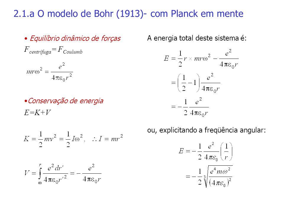 2.1.a O modelo de Bohr (1913)- com Planck em mente Equilíbrio dinâmico de forças F centrífuga = F Coulumb Conservação de energia E=K+V A energia total deste sistema é: ou, explicitando a freqüência angular: