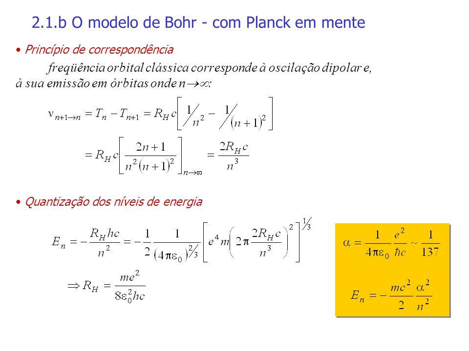 2.1.b O modelo de Bohr - com Planck em mente Princípio de correspondência freqüência orbital clássica corresponde à oscilação dipolar e, à sua emissão em órbitas onde n : Quantização dos níveis de energia