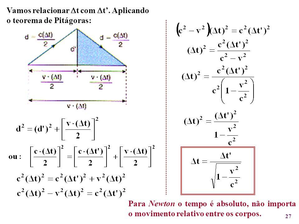 27 Para Newton o tempo é absoluto, não importa o movimento relativo entre os corpos. Vamos relacionar t com t. Aplicando o teorema de Pitágoras: