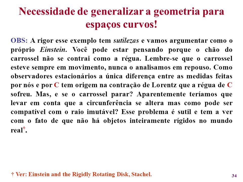 34 Necessidade de generalizar a geometria para espaços curvos! OBS: A rigor esse exemplo tem sutilezas e vamos argumentar como o próprio Einstein. Voc