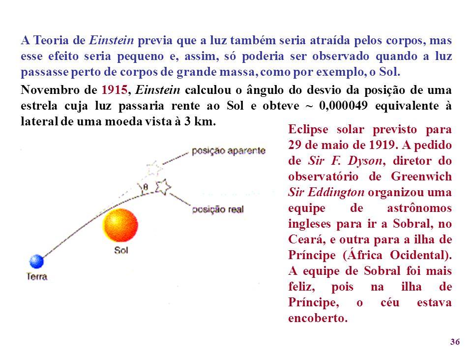 36 A Teoria de Einstein previa que a luz também seria atraída pelos corpos, mas esse efeito seria pequeno e, assim, só poderia ser observado quando a