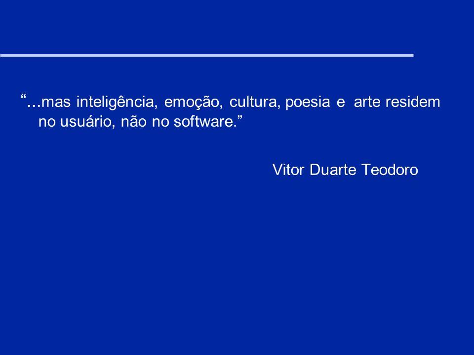 ... mas inteligência, emoção, cultura, poesia e arte residem no usuário, não no software. Vitor Duarte Teodoro