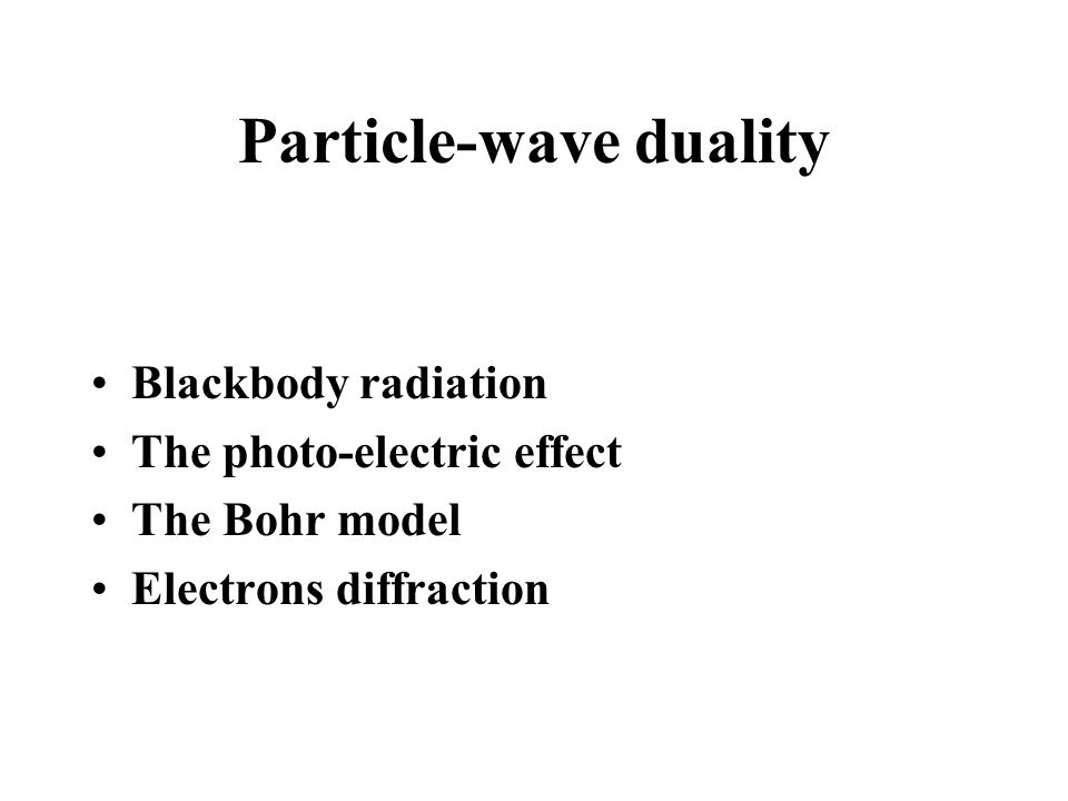 Particle-wave duality Blackbody radiation The photo-electric effect The Bohr model Electrons diffraction