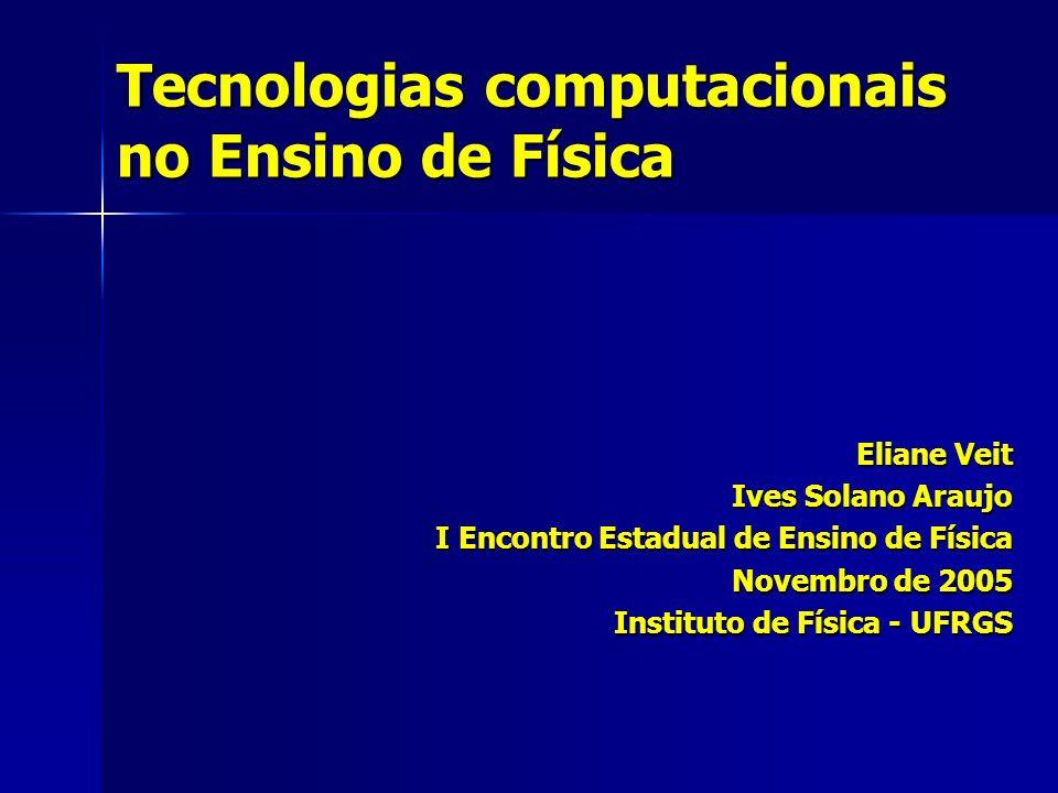 Tecnologias computacionais no Ensino de Física Eliane Veit Ives Solano Araujo I Encontro Estadual de Ensino de Física Novembro de 2005 Instituto de Física - UFRGS