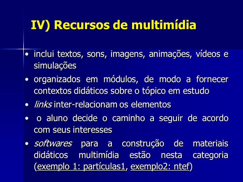 IV) Recursos de multimídia inclui textos, sons, imagens, animações, vídeos e simulações organizados em módulos, de modo a fornecer contextos didáticos sobre o tópico em estudo links inter-relacionam os elementos o o aluno decide o caminho a seguir de acordo com seus interesses softwares para a construção de materiais didáticos multimídia estão nesta categoria ( eeee xxxx eeee mmmm pppp llll oooo 1 1 1 1 :::: p p p p aaaa rrrr tttt íííí cccc uuuu llll aaaa ssss 1111, e e e e e xxxx eeee mmmm pppp llll oooo 2222 :::: n n n n tttt eeee ffff)