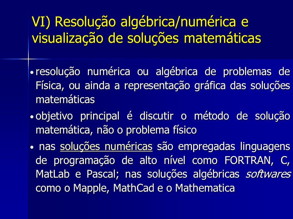 VI) Resolução algébrica/numérica e visualização de soluções matemáticas resolução numérica ou algébrica de problemas de Física, ou ainda a representação gráfica das soluções matemáticas resolução numérica ou algébrica de problemas de Física, ou ainda a representação gráfica das soluções matemáticas objetivo principal é discutir o método de solução matemática, não o problema físico objetivo principal é discutir o método de solução matemática, não o problema físico nas soluções numéricas são empregadas linguagens de programação de alto nível como FORTRAN, C, MatLab e Pascal; nas soluções algébricas softwares como o Mapple, MathCad e o Mathematica nas soluções numéricas são empregadas linguagens de programação de alto nível como FORTRAN, C, MatLab e Pascal; nas soluções algébricas softwares como o Mapple, MathCad e o Mathematicasoluções numéricassoluções numéricas
