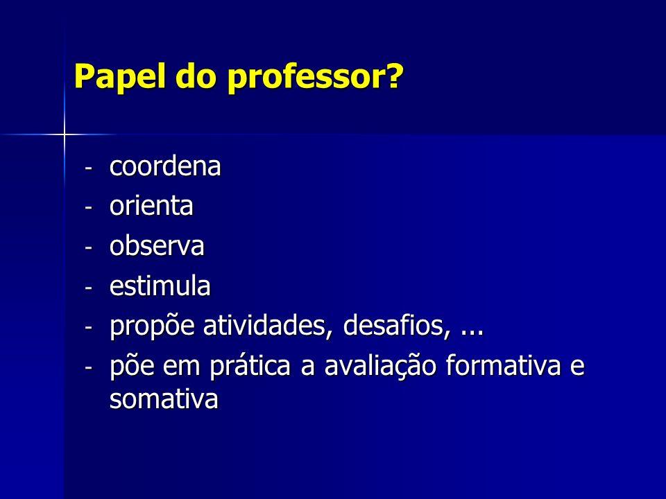 Papel do professor. - coordena - orienta - observa - estimula - propõe atividades, desafios,...