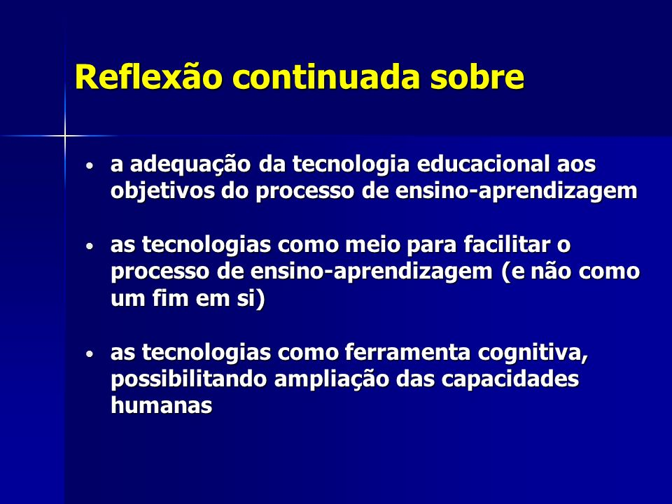 Reflexão continuada sobre a adequação da tecnologia educacional aos objetivos do processo de ensino-aprendizagem a adequação da tecnologia educacional aos objetivos do processo de ensino-aprendizagem as tecnologias como meio para facilitar o processo de ensino-aprendizagem (e não como um fim em si) as tecnologias como meio para facilitar o processo de ensino-aprendizagem (e não como um fim em si) as tecnologias como ferramenta cognitiva, possibilitando ampliação das capacidades humanas as tecnologias como ferramenta cognitiva, possibilitando ampliação das capacidades humanas