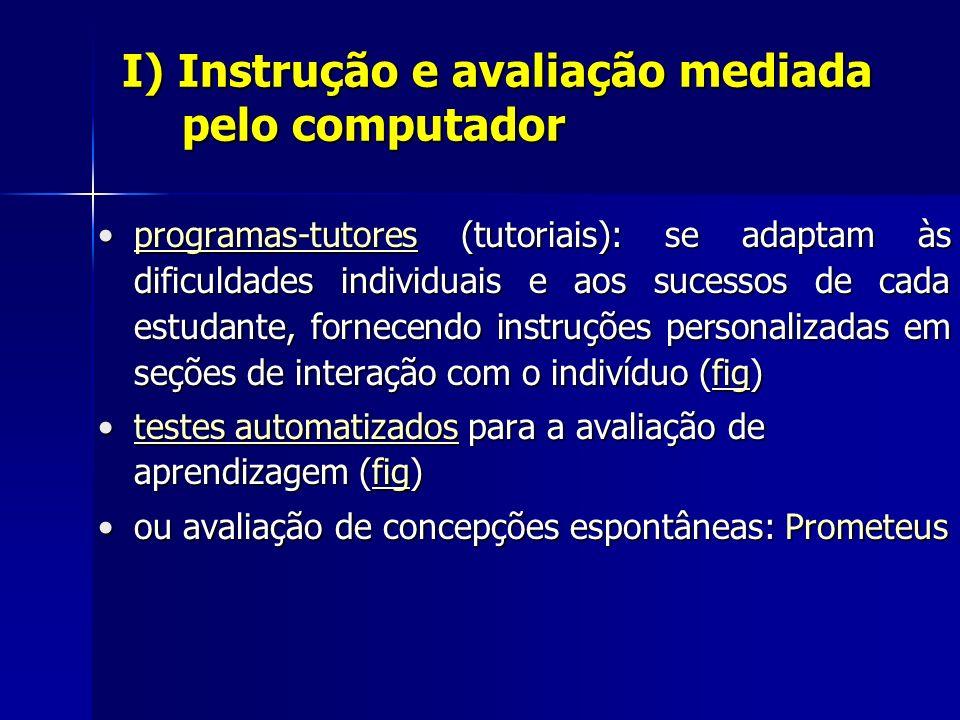 I) Instrução e avaliação mediada pelo computador programas-tutores (tutoriais): se adaptam às dificuldades individuais e aos sucessos de cada estudante, fornecendo instruções personalizadas em seções de interação com o indivíduo (fig)programas-tutores (tutoriais): se adaptam às dificuldades individuais e aos sucessos de cada estudante, fornecendo instruções personalizadas em seções de interação com o indivíduo (fig)programas-tutoresfigprogramas-tutoresfig testes automatizados para a avaliação de aprendizagem (fig)testes automatizados para a avaliação de aprendizagem (fig)testes automatizadosfigtestes automatizadosfig ou avaliação de concepções espontâneas: Prometeusou avaliação de concepções espontâneas: Prometeus