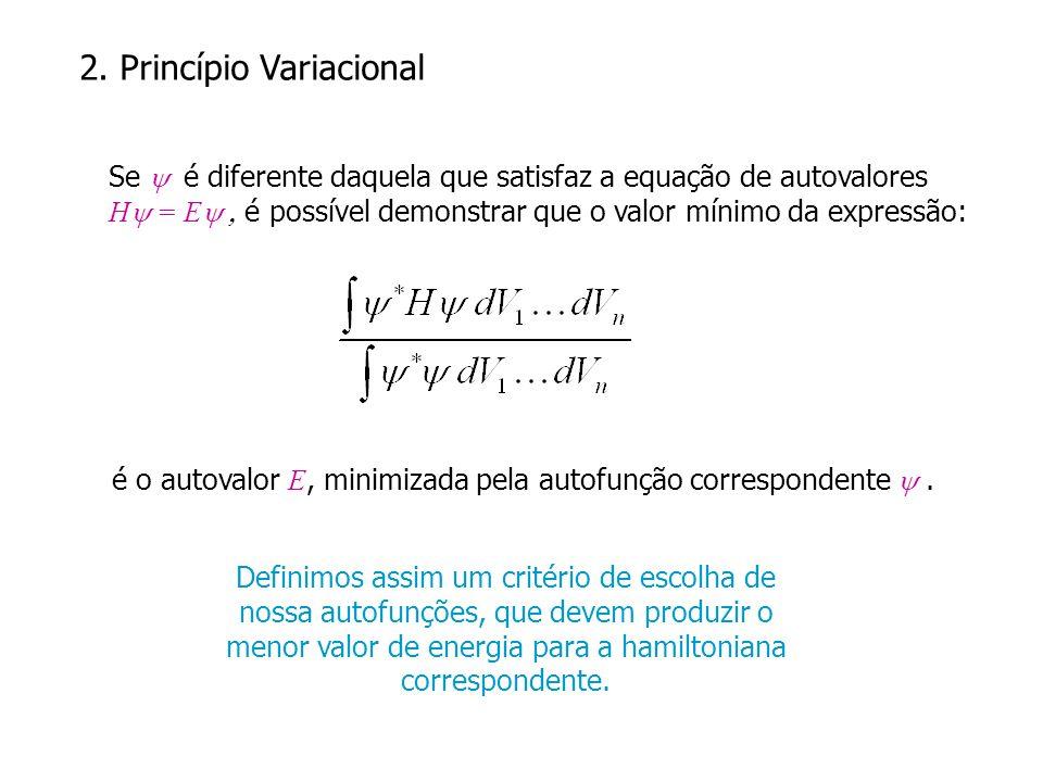 2. Princípio Variacional Se é diferente daquela que satisfaz a equação de autovalores H = E é possível demonstrar que o valor mínimo da expressão: é o