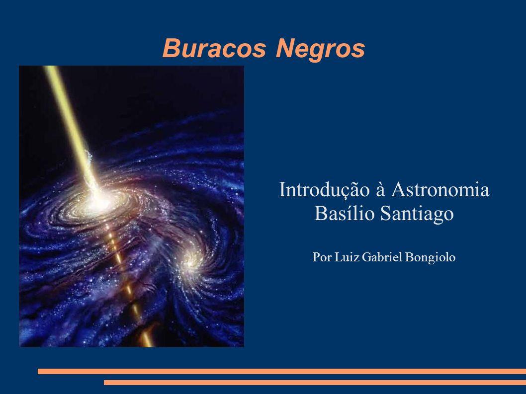 Buracos Negros Introdução à Astronomia Basílio Santiago Por Luiz Gabriel Bongiolo