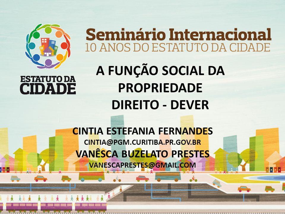 A FUNÇÃO SOCIAL DA PROPRIEDADE DIREITO - DEVER CINTIA ESTEFANIA FERNANDES CINTIA@PGM.CURITIBA.PR.GOV.BR VANÊSCA BUZELATO PRESTES VANESCAPRESTES@GMAIL.