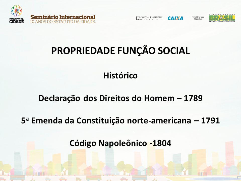 PROPRIEDADE FUNÇÃO SOCIAL Histórico Declaração dos Direitos do Homem – 1789 5 a Emenda da Constituição norte-americana – 1791 Código Napoleônico -1804