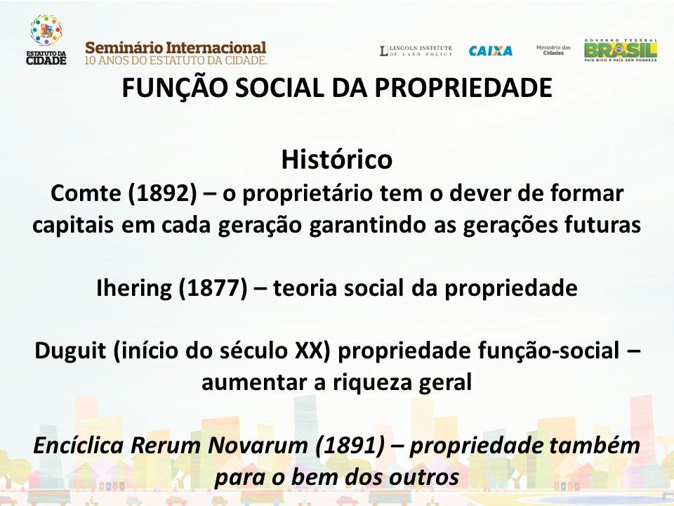 FUNÇÃO SOCIAL DA PROPRIEDADE Histórico Comte (1892) – o proprietário tem o dever de formar capitais em cada geração garantindo as gerações futuras Ihe