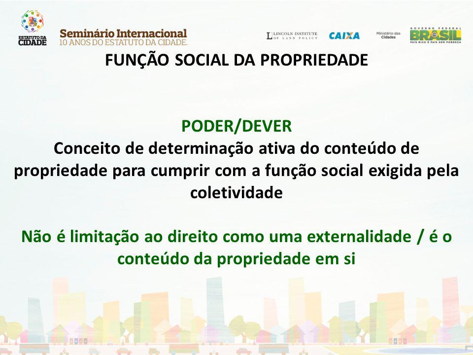 FUNÇÃO SOCIAL DA PROPRIEDADE PODER/DEVER Conceito de determinação ativa do conteúdo de propriedade para cumprir com a função social exigida pela colet