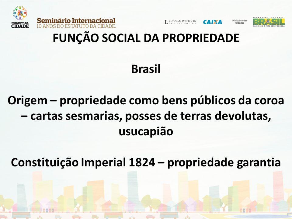FUNÇÃO SOCIAL DA PROPRIEDADE Brasil Origem – propriedade como bens públicos da coroa – cartas sesmarias, posses de terras devolutas, usucapião Constit